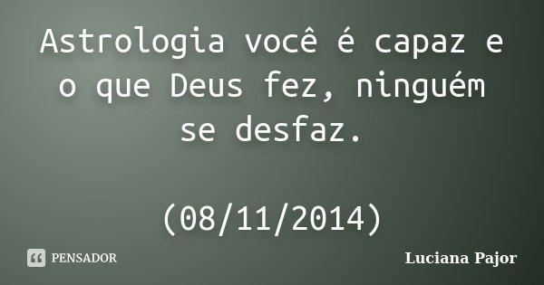 Astrologia você é capaz e o que Deus fez, ninguém se desfaz. (08/11/2014)... Frase de Luciana Pajor.