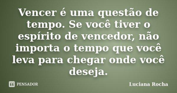 Vencer é uma questão de tempo. Se você tiver o espírito de vencedor, não importa o tempo que você leva para chegar onde você deseja.... Frase de Luciana Rocha.
