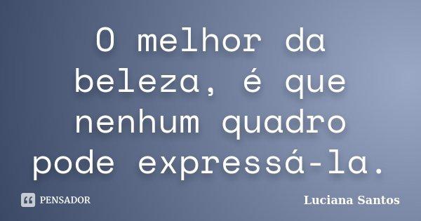 O melhor da beleza, é que nenhum quadro pode expressá-la.... Frase de Luciana Santos.