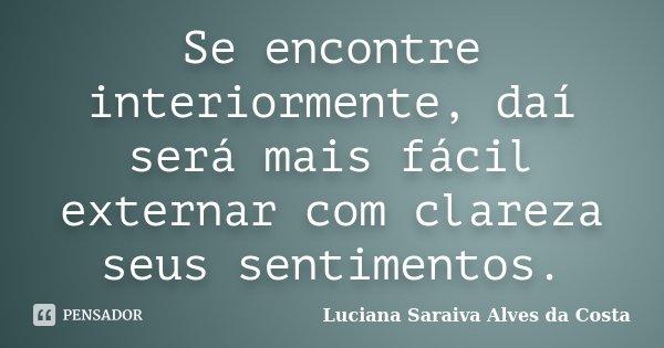 Se encontre interiormente, daí será mais fácil externar com clareza seus sentimentos.... Frase de Luciana Saraiva Alves da Costa.