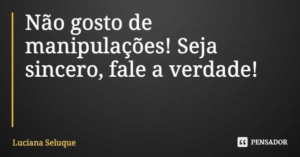 Não gosto de manipulações! Seja sincero, fale a verdade!... Frase de Luciana Seluque.