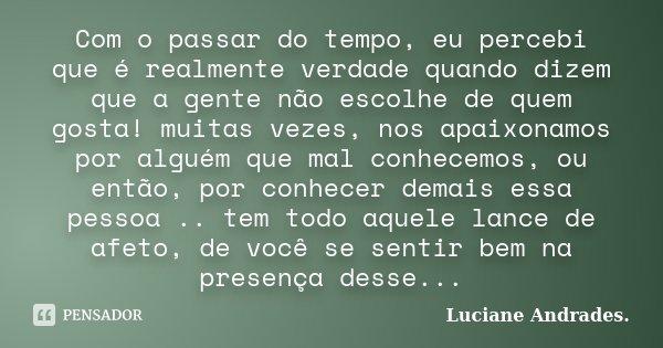 Com o passar do tempo, eu percebi que é realmente verdade quando dizem que a gente não escolhe de quem gosta! muitas vezes, nos apaixonamos por alguém que mal c... Frase de Luciane Andrades..