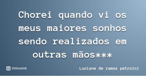 Chorei quando vi os meus maiores sonhos sendo realizados em outras mãos***... Frase de Luciane de ramos petrolni.