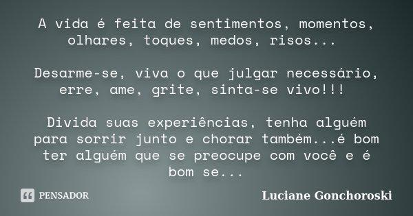 A vida é feita de sentimentos, momentos, olhares, toques, medos, risos... Desarme-se, viva o que julgar necessário, erre, ame, grite, sinta-se vivo!!! Divida su... Frase de Luciane Gonchoroski.