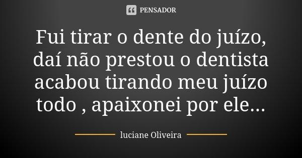 Fui tirar o dente do juízo, daí não prestou o dentista acabou tirando meu juízo todo , apaixonei por ele...... Frase de Luciane Oliveira.