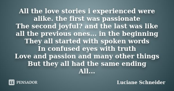 All the love stories i experienced were alike. the first was passionate The second joyful? and the last was like all the previous ones... in the beginning They ... Frase de Luciane Schneider.