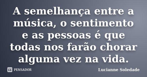 A semelhança entre a música, o sentimento e as pessoas é que todas nos farão chorar alguma vez na vida.... Frase de Lucianne Soledade.