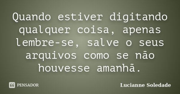 Quando estiver digitando qualquer coisa, apenas lembre-se, salve o seus arquivos como se não houvesse amanhã.... Frase de Lucianne Soledade.