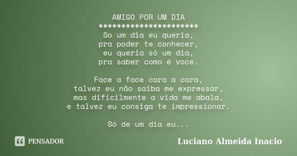 AMIGO POR UM DIA ********************** So um dia eu queria, pra poder te conhecer, eu queria só um dia, pra saber como é voce. Face a face cara a cara, talvez ... Frase de Luciano Almeida Inácio.