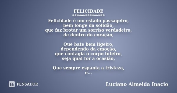 FELICIDADE *************** Felicidade é um estado passageiro, bem longe da solidão, que faz brotar um sorriso verdadeiro, de dentro do coração, Que bate bem lig... Frase de Luciano Almeida Inácio.