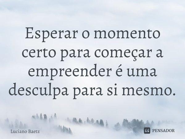 Esperar o momento certo para começar a empreender é uma desculpa para si mesmo.... Frase de Luciano Baetz.