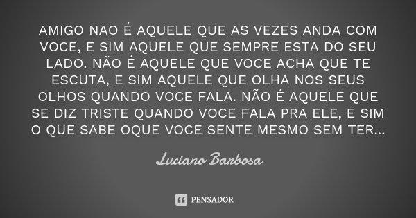 AMIGO NAO É AQUELE QUE AS VEZES ANDA COM VOCE, E SIM AQUELE QUE SEMPRE ESTA DO SEU LADO. NÃO É AQUELE QUE VOCE ACHA QUE TE ESCUTA, E SIM AQUELE QUE OLHA NOS SEU... Frase de Luciano Barbosa.
