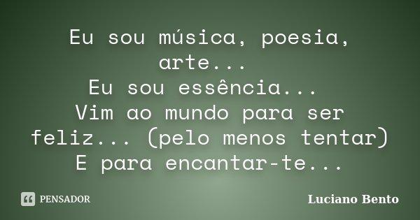 Eu sou música, poesia, arte... Eu sou essência... Vim ao mundo para ser feliz... (pelo menos tentar) E para encantar-te...... Frase de Luciano Bento.