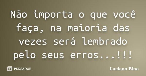 Não importa o que você faça, na maioria das vezes será lembrado pelo seus erros...!!!... Frase de Luciano Bino.