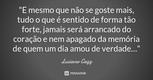 """""""E mesmo que não se goste mais, tudo o que é sentido de forma tão forte, jamais será arrancado do coração e nem apagado da memória de quem um dia amou de v... Frase de Luciano Cazz."""