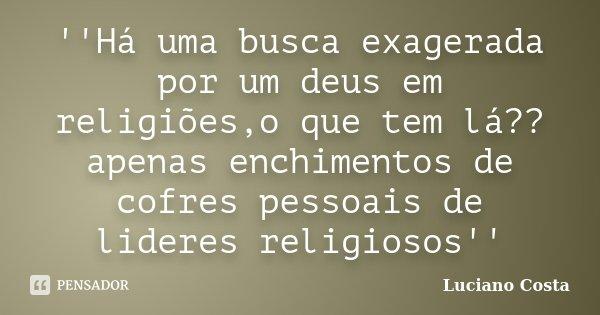 ''Há uma busca exagerada por um deus em religiões,o que tem lá??apenas enchimentos de cofres pessoais de lideres religiosos''... Frase de Luciano Costa.