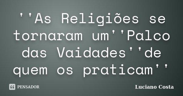 ''As Religiões se tornaram um''Palco das Vaidades''de quem os praticam''... Frase de Luciano Costa.