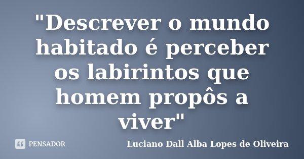 """""""Descrever o mundo habitado é perceber os labirintos que homem propôs a viver""""... Frase de Luciano Dall Alba Lopes de Oliveira."""