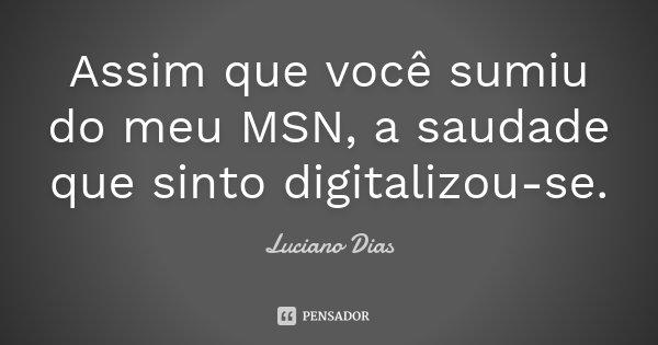 Assim que você sumiu do meu MSN, a saudade que sinto digitalizou-se.... Frase de Luciano Dias.
