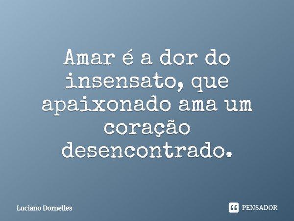 Amar é a dor do insensato, que apaixonado ama um coração desencontrado.... Frase de Luciano Dornelles.