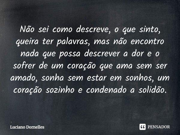 Não sei como descreve, o que sinto, queira ter palavras, mas não encontro nada que possa descrever a dor e o sofrer de um coração que ama sem ser amado, sonha ... Frase de Luciano Dornelles.