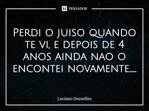 Perdi o juízo quando te vi, e depois de 4 anos ainda não o encontrei novamente......... Frase de Luciano Dornelles.