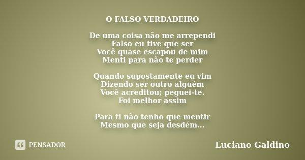 O FALSO VERDADEIRO De uma coisa não me arrependi Falso eu tive que ser Você quase escapou de mim Menti para não te perder Quando supostamente eu vim Dizendo ser... Frase de Luciano Galdino.