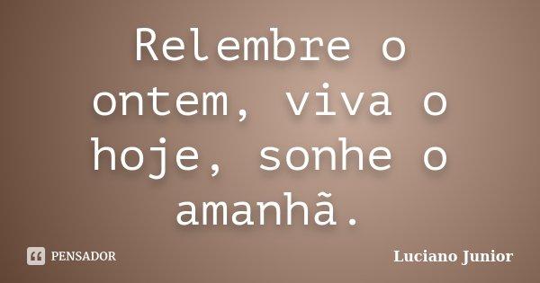 Relembre o ontem, viva o hoje, sonhe o amanhã.... Frase de Luciano Junior.