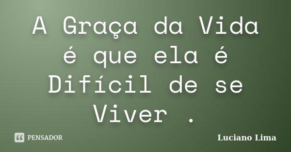 A Graça da Vida é que ela é Difícil de se Viver .... Frase de Luciano Lima.