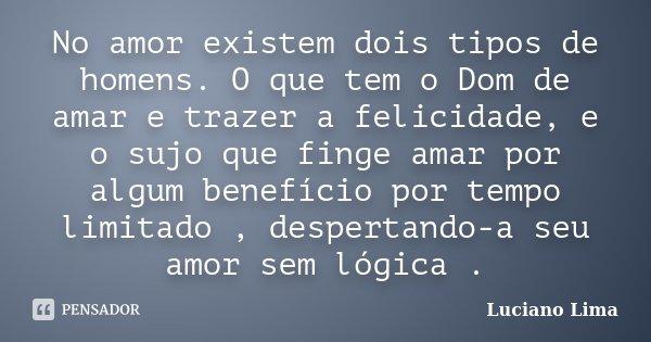 No amor existem dois tipos de homens. O que tem o Dom de amar e trazer a felicidade, e o sujo que finge amar por algum benefício por tempo limitado , despertand... Frase de Luciano Lima.