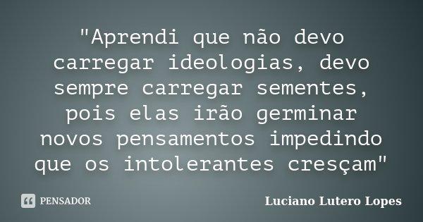 """""""Aprendi que não devo carregar ideologias, devo sempre carregar sementes, pois elas irão germinar novos pensamentos impedindo que os intolerantes cresçam&q... Frase de Luciano Lutero Lopes."""