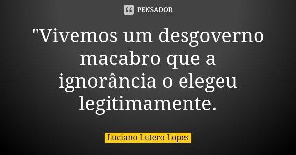 """""""Vivemos um desgoverno macabro que a ignorância o elegeu legitimamente.... Frase de Luciano Lutero Lopes."""