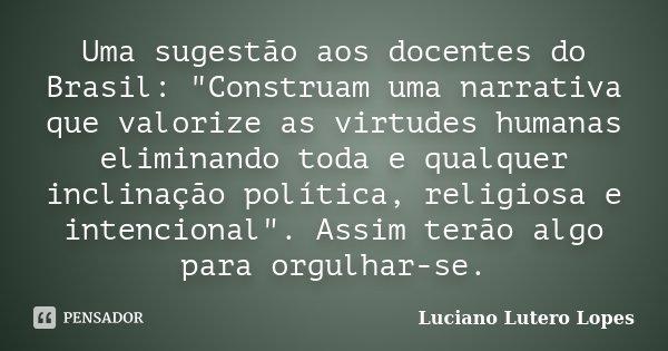 """Uma sugestão aos docentes do Brasil: """"Construam uma narrativa que valorize as virtudes humanas eliminando toda e qualquer inclinação política, religiosa e ... Frase de Luciano Lutero Lopes."""