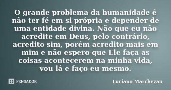 O grande problema da humanidade é não ter fé em si própria e depender de uma entidade divina. Não que eu não acredite em Deus, pelo contrário, acredito sim, por... Frase de Luciano Marchezan.