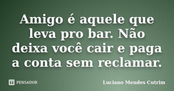 Amigo é aquele que leva pro bar. Não deixa você cair e paga a conta sem reclamar.... Frase de Luciano Mendes Cutrim.