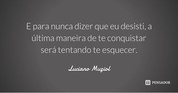 E para nunca dizer que eu desisti, a última maneira de te conquistar será tentando te esquecer.... Frase de Luciano Muziol.