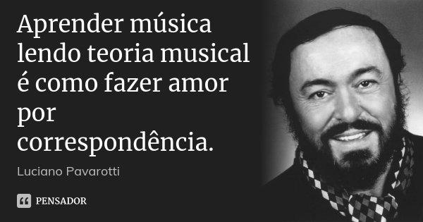 Aprender música lendo teoria musical é como fazer amor por correspondência.... Frase de Luciano Pavarotti.