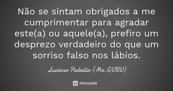 Não se sintam obrigados a me cumprimentar para agradar este(a) ou aquele(a), prefiro um desprezo verdadeiro do que um sorriso falso nos lábios.... Frase de Luciano Pedrilio (Mr.GURU).