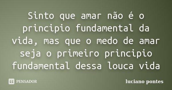 Sinto que amar não é o principio fundamental da vida, mas que o medo de amar seja o primeiro principio fundamental dessa louca vida... Frase de Luciano Pontes.