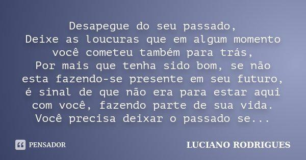Desapegue do seu passado, Deixe as loucuras que em algum momento você cometeu também para trás, Por mais que tenha sido bom, se não esta fazendo-se presente em ... Frase de Luciano Rodrigues.