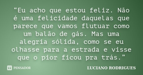"""""""Eu acho que estou feliz. Não é uma felicidade daquelas que parece que vamos flutuar como um balão de gás. Mas uma alegria sólida, como se eu olhasse para a est... Frase de Luciano Rodrigues."""
