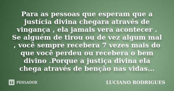 Para as pessoas que esperam que a justícia divina chegara através de vingança , ela jamais vera acontecer . Se alguém de tirou ou de vez algum mal , você sempre... Frase de Luciano Rodrigues.