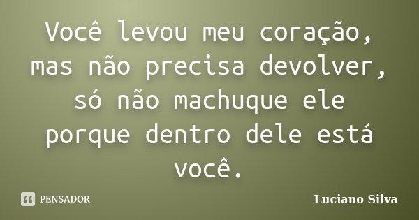 Você levou meu coração, mas não precisa devolver, só não machuque ele porque dentro dele está você.... Frase de Luciano Silva.
