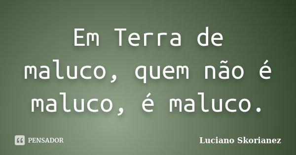 Em Terra de maluco, quem não é maluco, é maluco.... Frase de Luciano Skorianez.