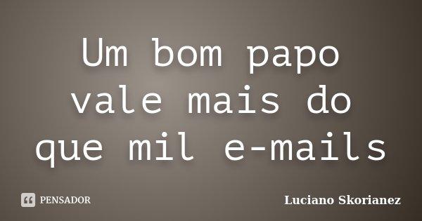 Um bom papo vale mais do que mil e-mails... Frase de Luciano Skorianez.