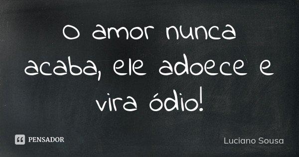 O amor nunca acaba, ele adoece e vira ódio!... Frase de Luciano Sousa.
