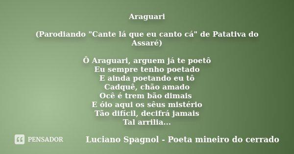"""Araguari (Parodiando """"Cante lá que eu canto cá"""" de Patativa do Assaré) Ô Araguari, arguem já te poetô Eu sempre tenho poetado E ainda poetando eu tô C... Frase de Luciano Spagnol - Poeta mineiro do cerrado."""