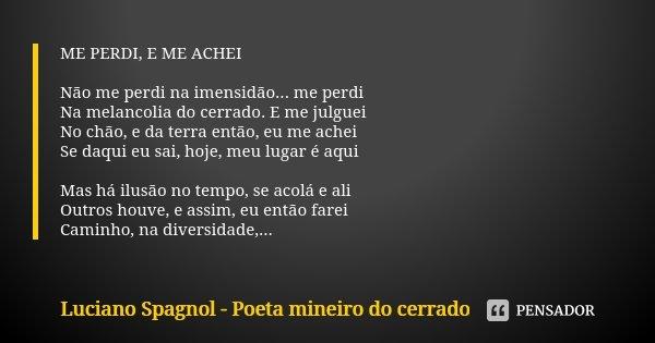 ME PERDI, E ME ACHEI Não me perdi na imensidão... me perdi Na melancolia do cerrado. E me julguei No chão, e da terra então, eu me achei Se daqui eu sai, hoje, ... Frase de Luciano Spagnol - poeta mineiro do cerrado.