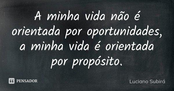 A minha vida não é orientada por oportunidades, a minha vida é orientada por propósito.... Frase de Luciano Subirá.