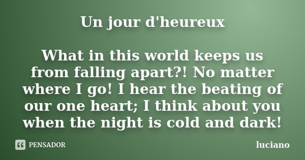 Un jour d'heureux What in this world keeps us from falling apart?! No matter where I go! I hear the beating of our one heart; I think about you when the night i... Frase de luciano.
